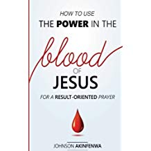 How To Use The Power In The Blood of Jesus for a Result Oriented Prayer 31 Jan 2018 by Johnson Akinfenwa