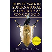 How To Walk In Supernatural Authority As Sons of God by Johnson Akinfenwa
